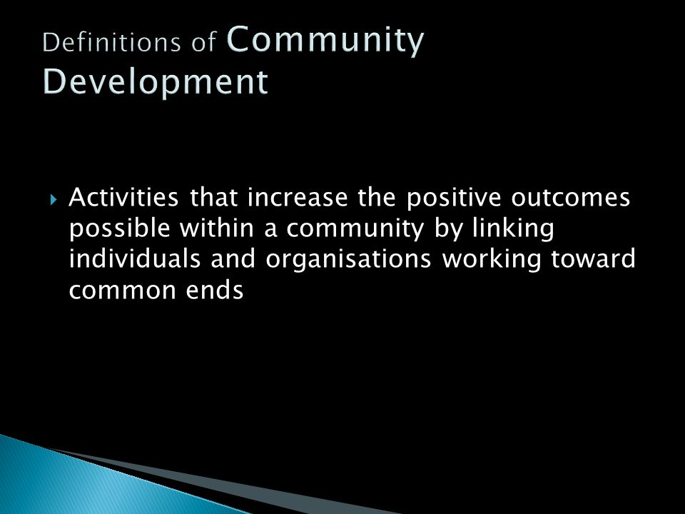  The long term process whereby people who are marginalised or living in poverty work together to identify needs, create change, exert more influence in the decisions which affect their lives and work to improve the quality of their lives, the communities in which they live, and the society of which they are a part.