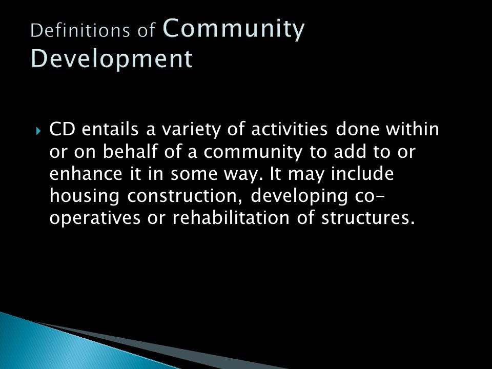  CD entails a variety of activities done within or on behalf of a community to add to or enhance it in some way. It may include housing construction,