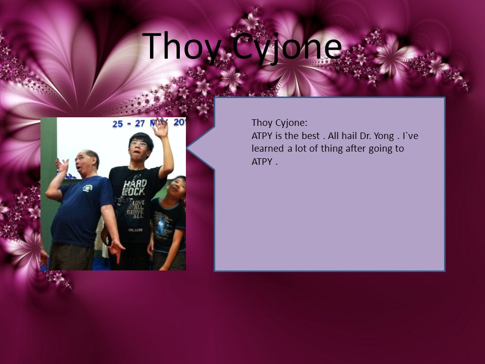 Thoy Cyjone Thoy Cyjone: ATPY is the best. All hail Dr. Yong. I`ve learned a lot of thing after going to ATPY.