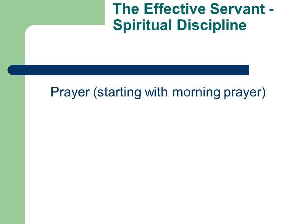 The Effective Servant - Spiritual Discipline Prayer (starting with morning prayer)