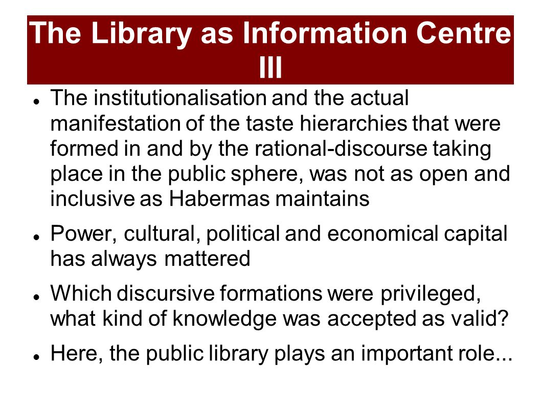 The Library as Information Centre III The institutionalisation and the actual manifestation of the taste hierarchies that were formed in and by the rational-discourse taking place in the public sphere, was not as open and inclusive as Habermas maintains Power, cultural, political and economical capital has always mattered Which discursive formations were privileged, what kind of knowledge was accepted as valid.