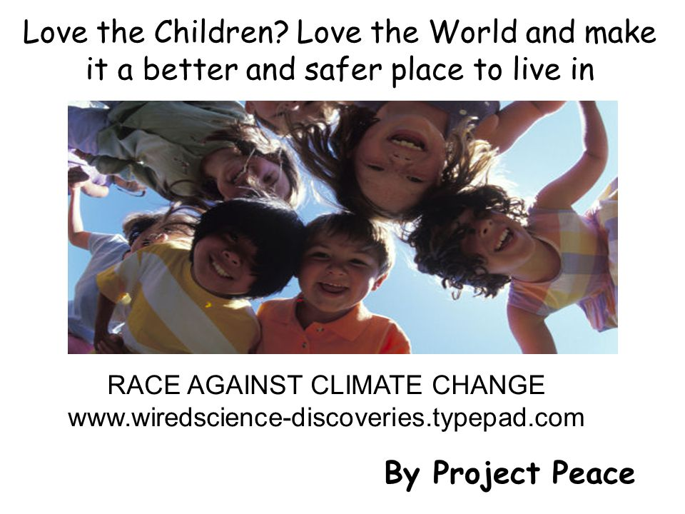 RACE AGAINST CLIMATE CHANGE www.wiredscience-discoveries.typepad.com Love the Children? Love the World and make it a better and safer place to live in