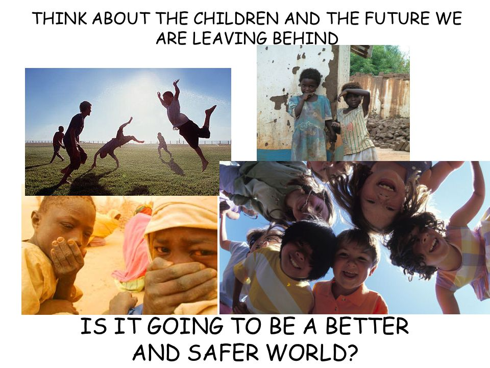 THINK ABOUT THE CHILDREN AND THE FUTURE WE ARE LEAVING BEHIND IS IT GOING TO BE A BETTER AND SAFER WORLD?