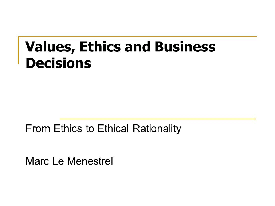 Values, Ethics and Business Decisions From Ethics to Ethical Rationality Marc Le Menestrel