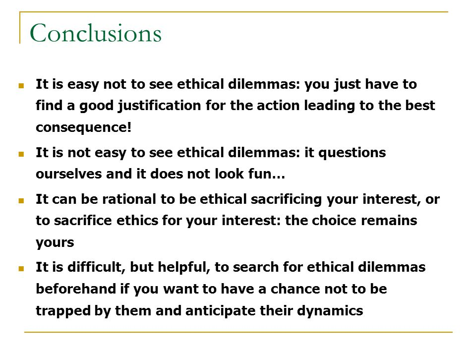 Conclusions It is easy not to see ethical dilemmas: you just have to find a good justification for the action leading to the best consequence.