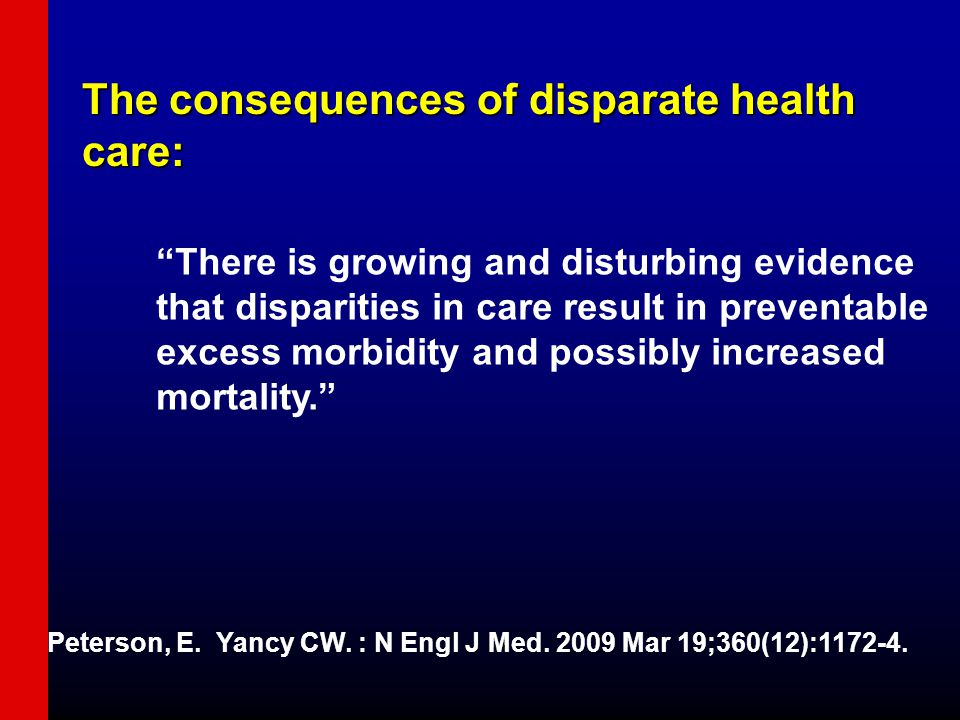 The consequences of disparate health care: There is growing and disturbing evidence that disparities in care result in preventable excess morbidity and possibly increased mortality. Peterson, E.