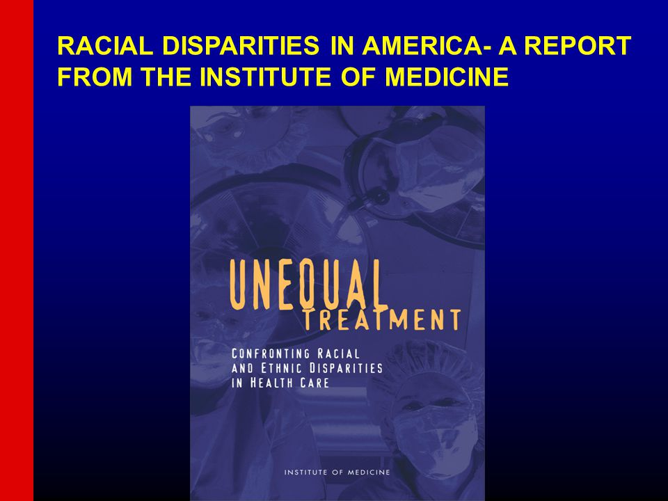 RACIAL DISPARITIES IN AMERICA- A REPORT FROM THE INSTITUTE OF MEDICINE