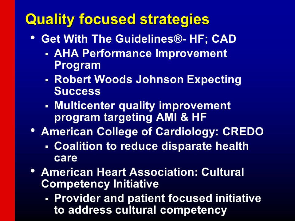 Quality focused strategies Get With The Guidelines®- HF; CAD  AHA Performance Improvement Program  Robert Woods Johnson Expecting Success  Multicenter quality improvement program targeting AMI & HF American College of Cardiology: CREDO  Coalition to reduce disparate health care American Heart Association: Cultural Competency Initiative  Provider and patient focused initiative to address cultural competency