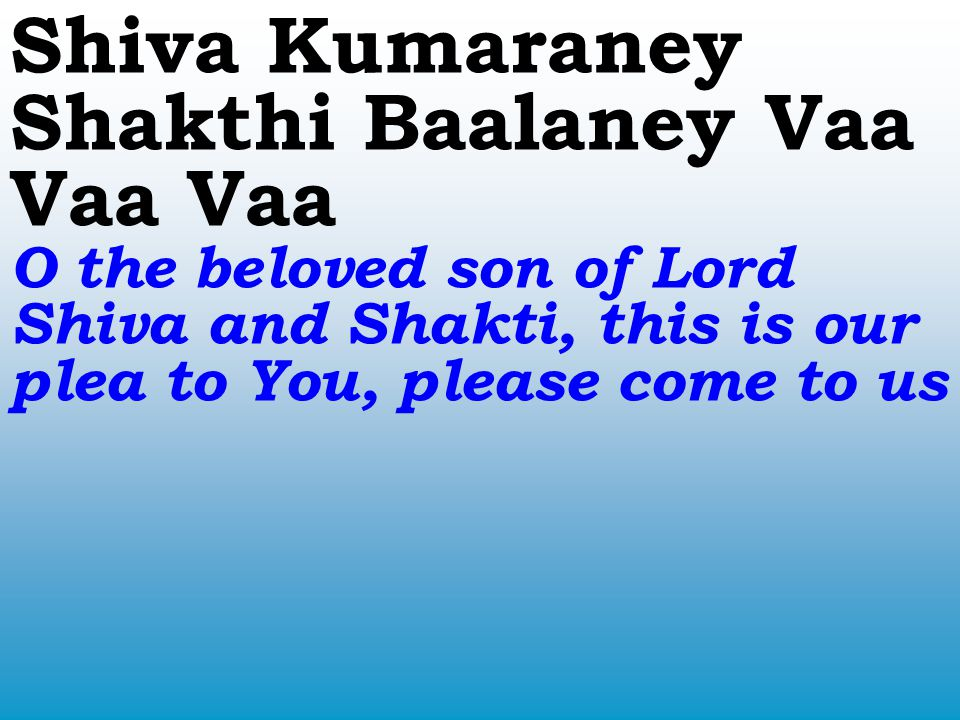 Shiva Kumaraney Shakthi Baalaney Vaa Vaa Vaa O the beloved son of Lord Shiva and Shakti, this is our plea to You, please come to us
