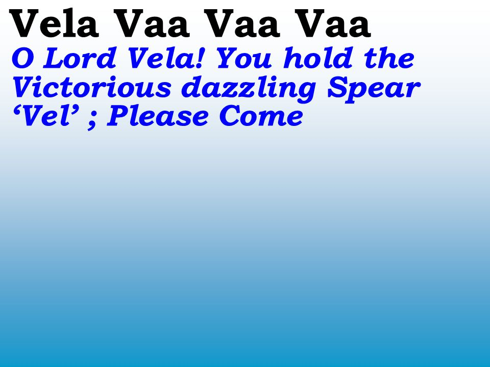 Vela Vaa Vaa Vaa O Lord Vela! You hold the Victorious dazzling Spear 'Vel' ; Please Come