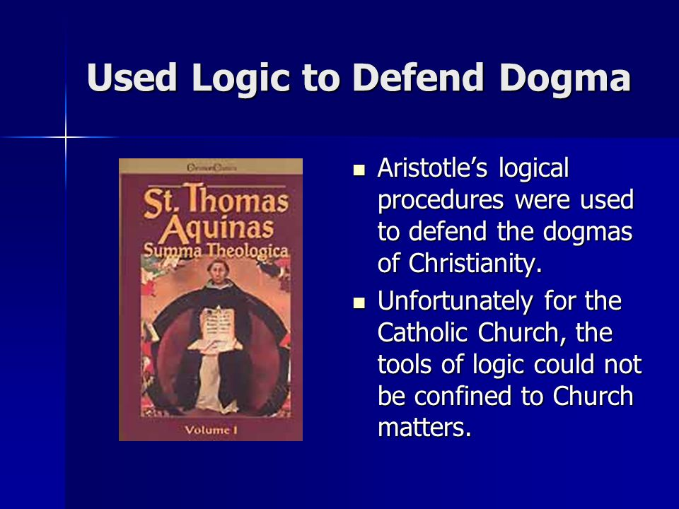 Used Logic to Defend Dogma Aristotle's logical procedures were used to defend the dogmas of Christianity.