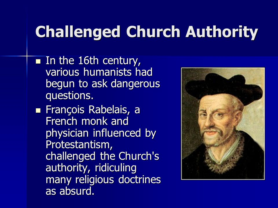 Challenged Church Authority In the 16th century, various humanists had begun to ask dangerous questions. In the 16th century, various humanists had be