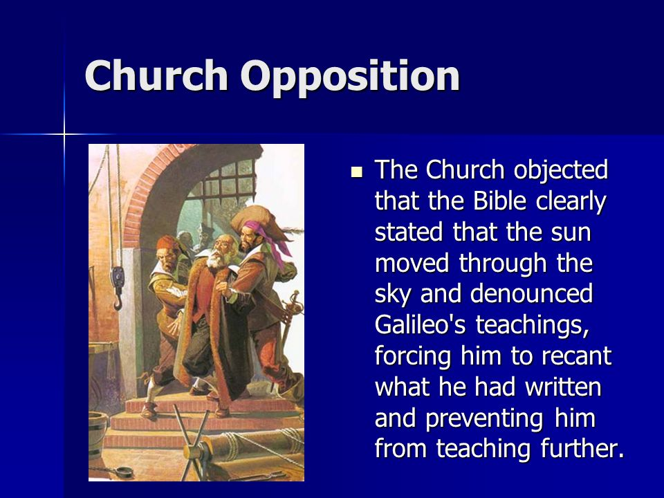 Church Opposition The Church objected that the Bible clearly stated that the sun moved through the sky and denounced Galileo s teachings, forcing him to recant what he had written and preventing him from teaching further.