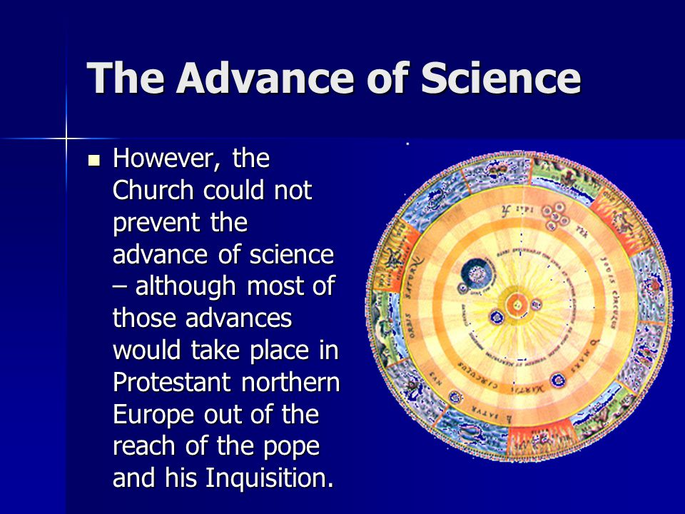 The Advance of Science However, the Church could not prevent the advance of science – although most of those advances would take place in Protestant n