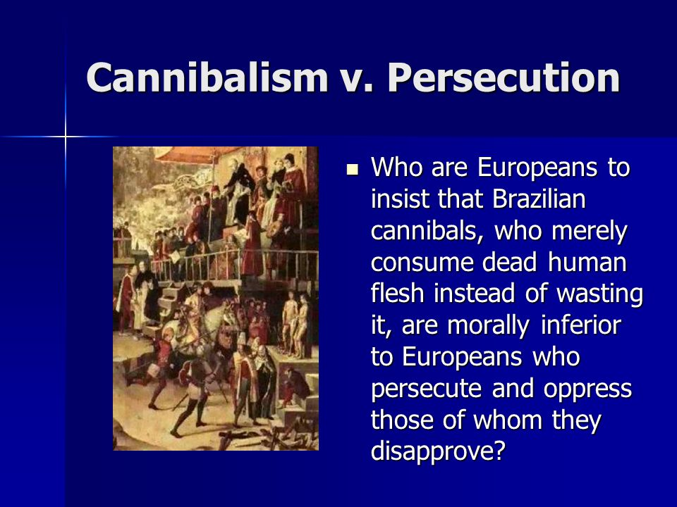 Cannibalism v. Persecution Who are Europeans to insist that Brazilian cannibals, who merely consume dead human flesh instead of wasting it, are morall