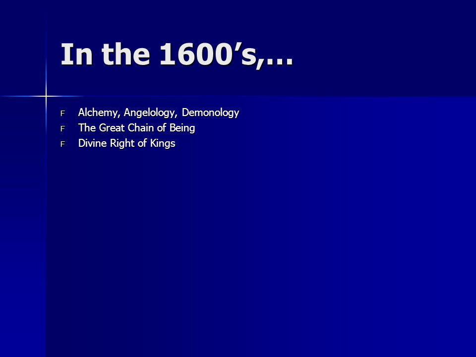 In the 1600's,… F Alchemy, Angelology, Demonology F The Great Chain of Being F Divine Right of Kings