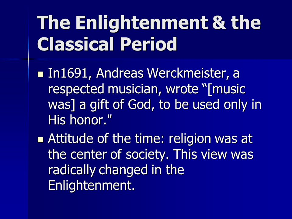 "The Enlightenment & the Classical Period In1691, Andreas Werckmeister, a respected musician, wrote ""[music was] a gift of God, to be used only in His"