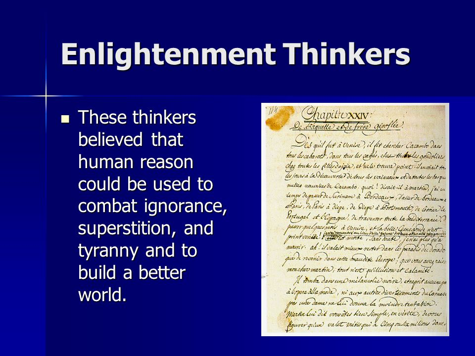 Enlightenment Thinkers These thinkers believed that human reason could be used to combat ignorance, superstition, and tyranny and to build a better world.