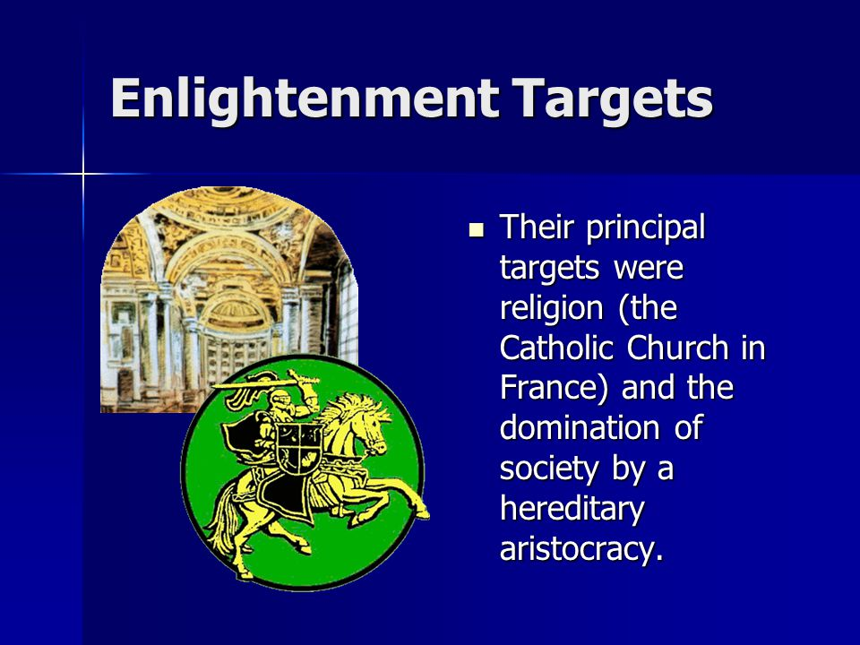 Enlightenment Targets Their principal targets were religion (the Catholic Church in France) and the domination of society by a hereditary aristocracy.