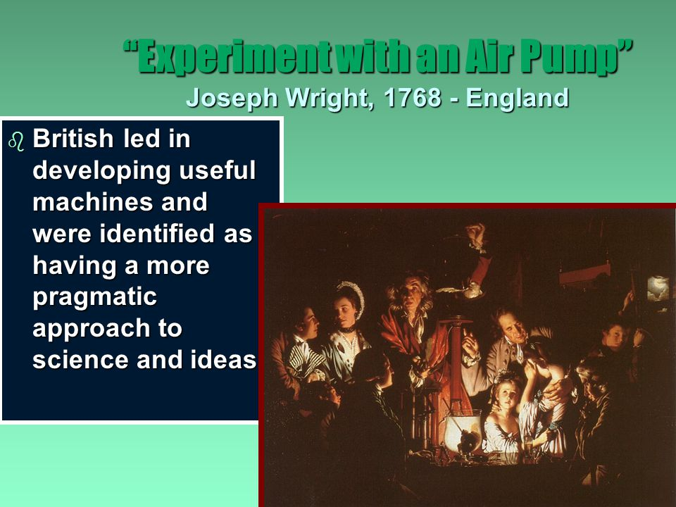 Experiment with an Air Pump Joseph Wright, 1768 - England b Small source of light is sufficient to enlighten humanity and reveal the laws of nature b Science - not just for specialists but something amateurs can understand and practice