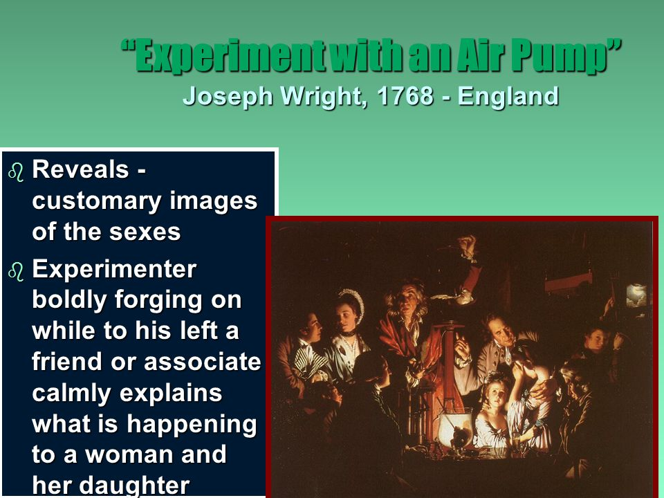Experiment with an Air Pump Joseph Wright, 1768 - England b British led in developing useful machines and were identified as having a more pragmatic approach to science and ideas