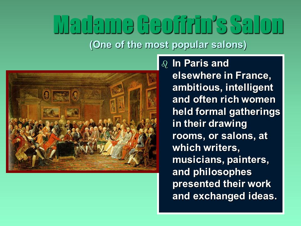 Madame Geoffrin's Salon (One of the most popular salons) b Women's main role was to turn their living rooms into salons b provided an environment for