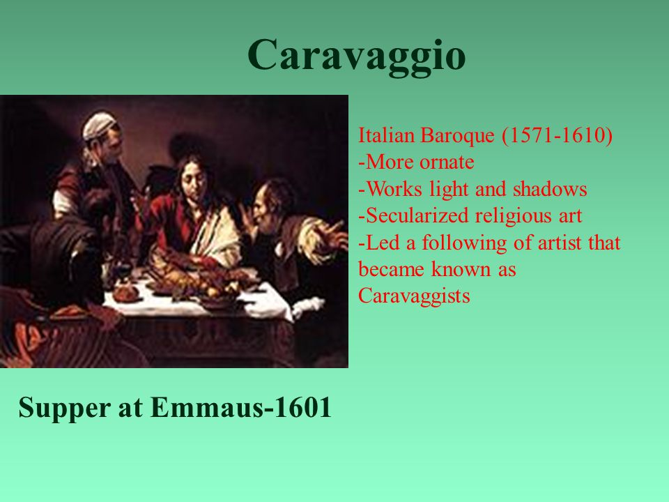 Caravaggio Supper at Emmaus-1601 Italian Baroque (1571-1610) -More ornate -Works light and shadows -Secularized religious art -Led a following of artist that became known as Caravaggists