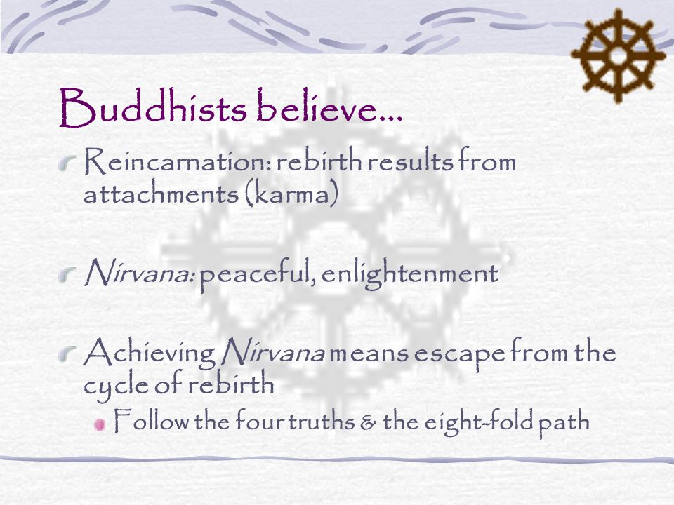 Buddhists believe… Reincarnation: rebirth results from attachments (karma) Nirvana: peaceful, enlightenment Achieving Nirvana means escape from the cycle of rebirth Follow the four truths & the eight-fold path