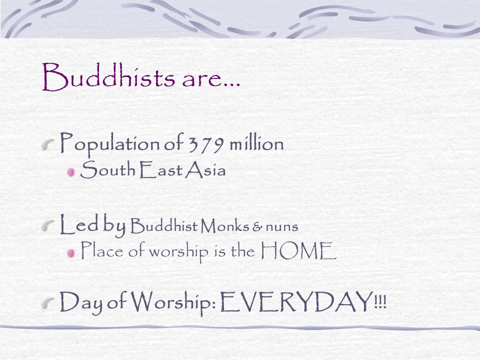 Buddhists are… Population of 379 million South East Asia Led by Buddhist Monks & nuns Place of worship is the HOME Day of Worship: EVERYDAY!!!