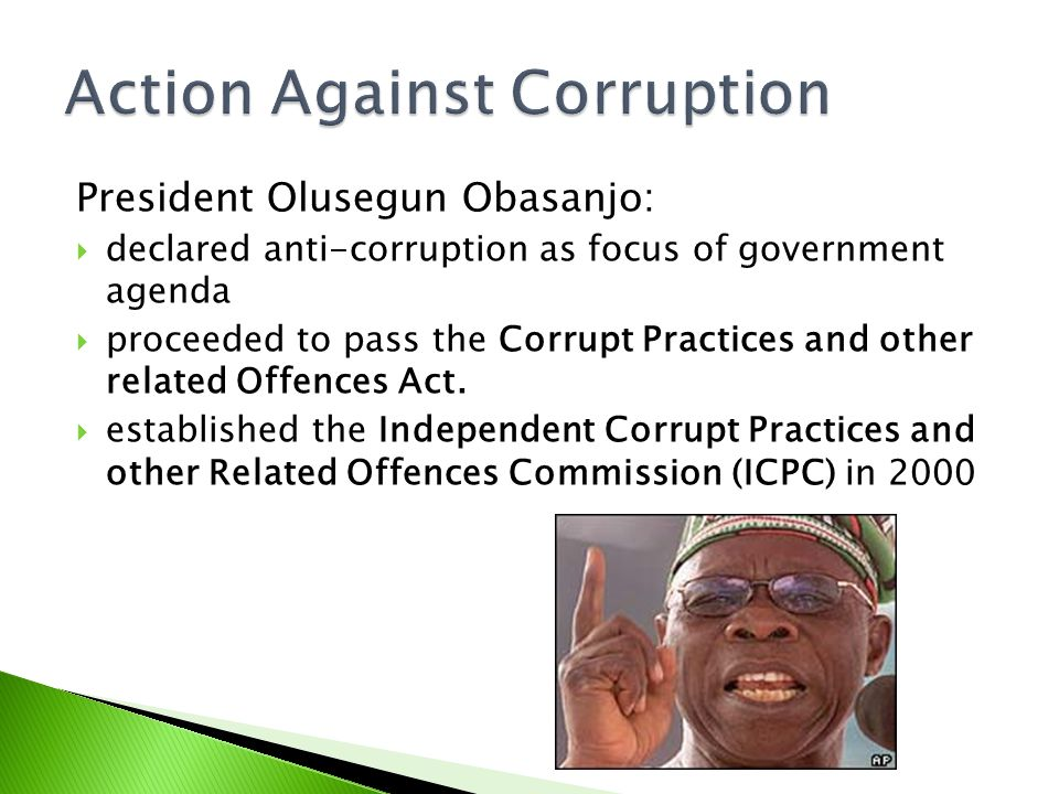President Olusegun Obasanjo:  declared anti-corruption as focus of government agenda  proceeded to pass the Corrupt Practices and other related Offe
