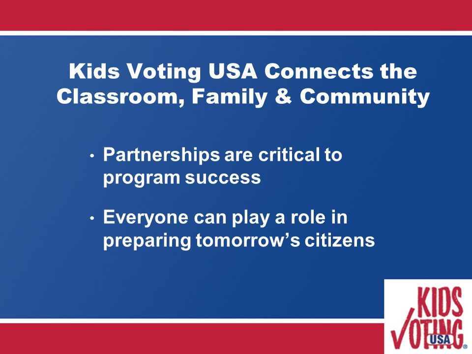 Kids Voting USA Connects the Classroom, Family & Community Partnerships are critical to program success Everyone can play a role in preparing tomorrow's citizens