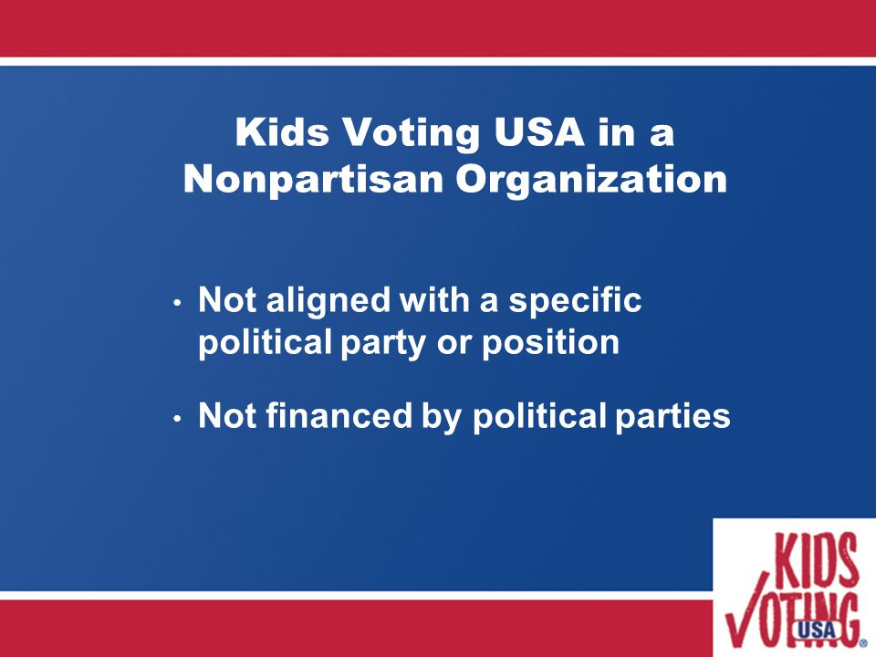 Kids Voting USA in a Nonpartisan Organization Not aligned with a specific political party or position Not financed by political parties