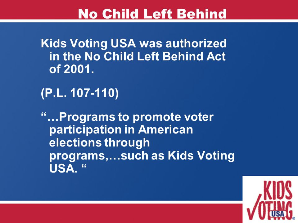 "No Child Left Behind Kids Voting USA was authorized in the No Child Left Behind Act of 2001. (P.L. 107-110) ""…Programs to promote voter participation"