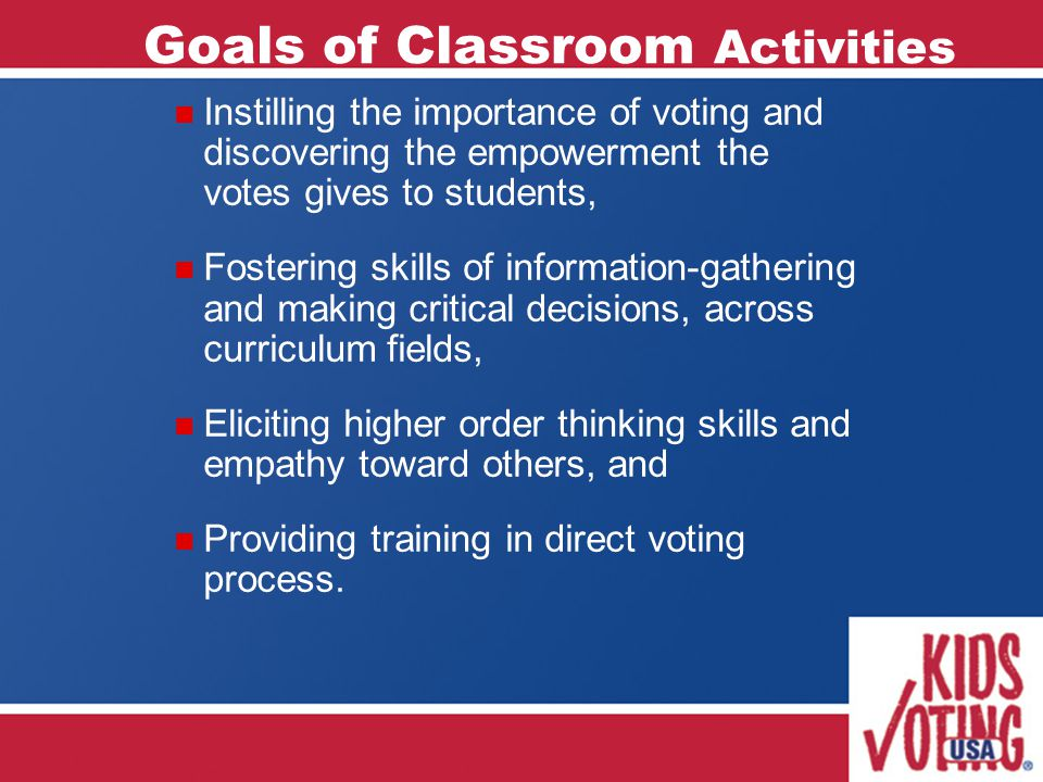 Goals of Classroom Activities Instilling the importance of voting and discovering the empowerment the votes gives to students, Fostering skills of information-gathering and making critical decisions, across curriculum fields, Eliciting higher order thinking skills and empathy toward others, and Providing training in direct voting process.