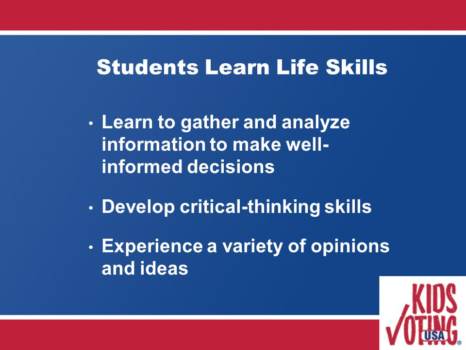 Students Learn Life Skills Learn to gather and analyze information to make well- informed decisions Develop critical-thinking skills Experience a variety of opinions and ideas
