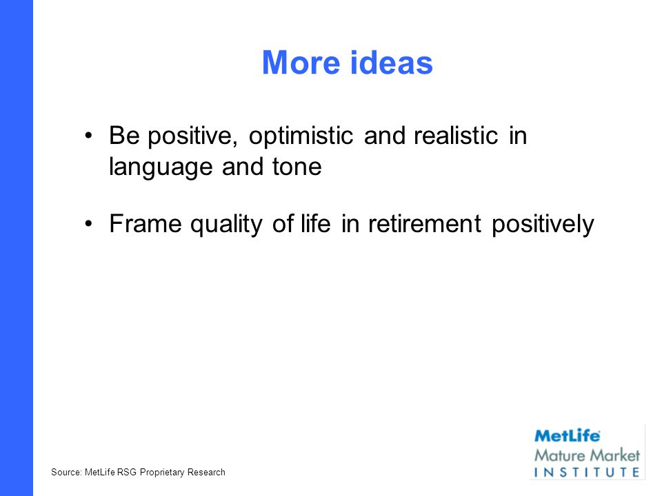 Ideas that resonate Help me take concrete steps to help protect and maximize my income and assets Product solutions that work together and complement my other investments to help make the most of what I have Source: MetLife RSG Proprietary Research