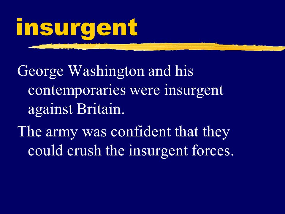 insurgent George Washington and his contemporaries were insurgent against Britain.