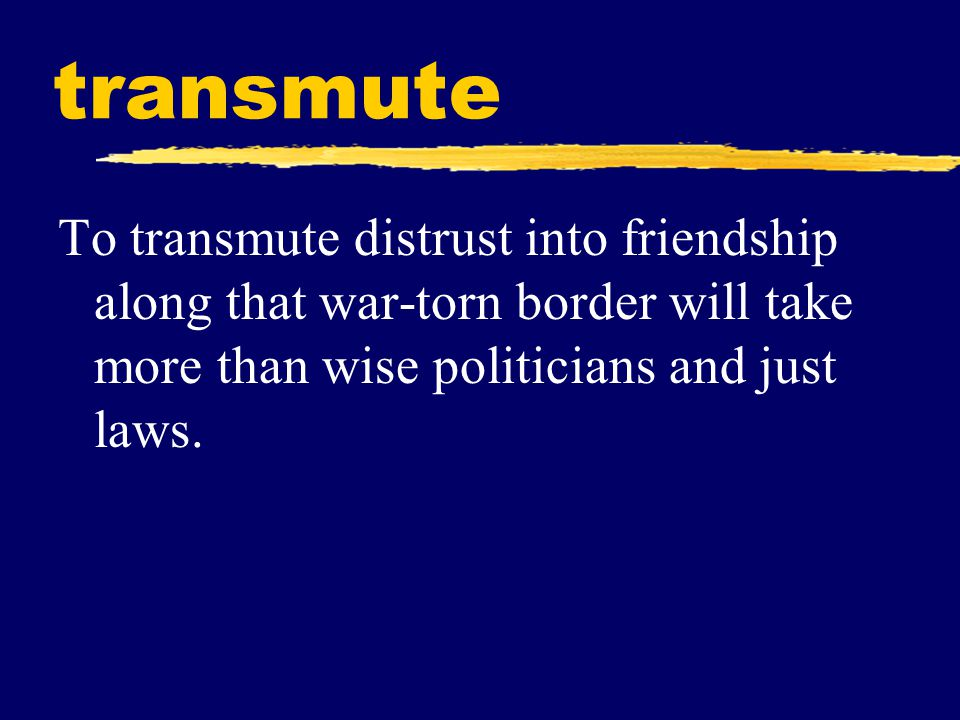 transmute To transmute distrust into friendship along that war-torn border will take more than wise politicians and just laws.