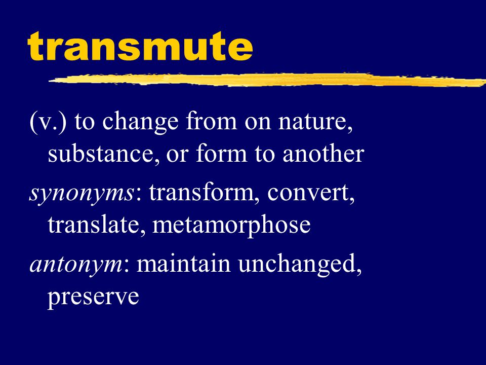 transmute (v.) to change from on nature, substance, or form to another synonyms: transform, convert, translate, metamorphose antonym: maintain unchanged, preserve