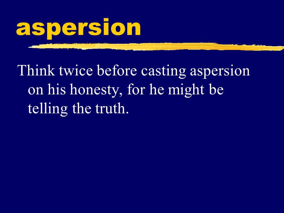 aspersion (n.) a damaging or derogatory statement; the act of slandering or defaming synonyms: innuendo, calumny, denigration antonyms: endorsement, testimonial, praise