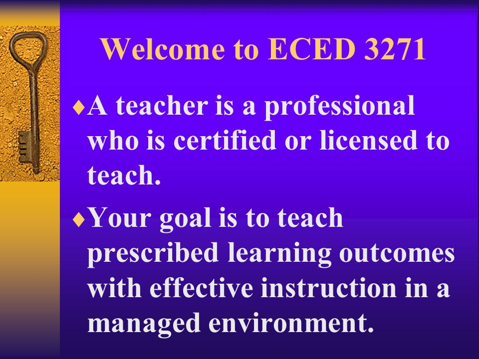 Welcome to ECED 3271  A teacher is a professional who is certified or licensed to teach.