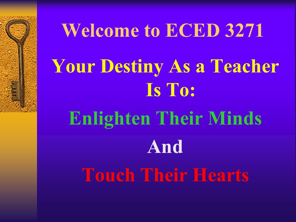 Welcome to ECED 3271 Your Destiny As a Teacher Is To: Enlighten Their Minds And Touch Their Hearts