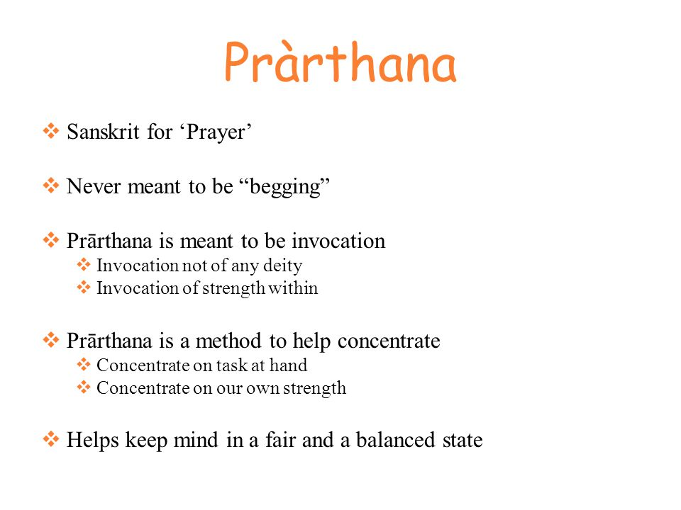 Pràrthana  Sanskrit for 'Prayer'  Never meant to be begging  Prārthana is meant to be invocation  Invocation not of any deity  Invocation of strength within  Prārthana is a method to help concentrate  Concentrate on task at hand  Concentrate on our own strength  Helps keep mind in a fair and a balanced state