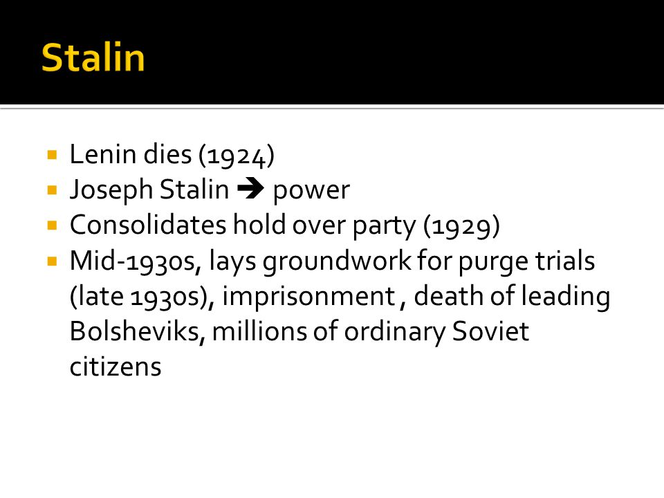  Lenin dies (1924)  Joseph Stalin  power  Consolidates hold over party (1929)  Mid-1930s, lays groundwork for purge trials (late 1930s), imprison