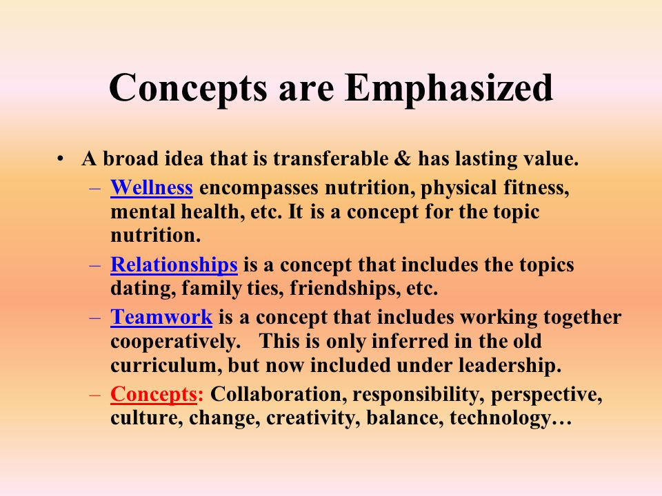 Concepts are Emphasized A broad idea that is transferable & has lasting value.