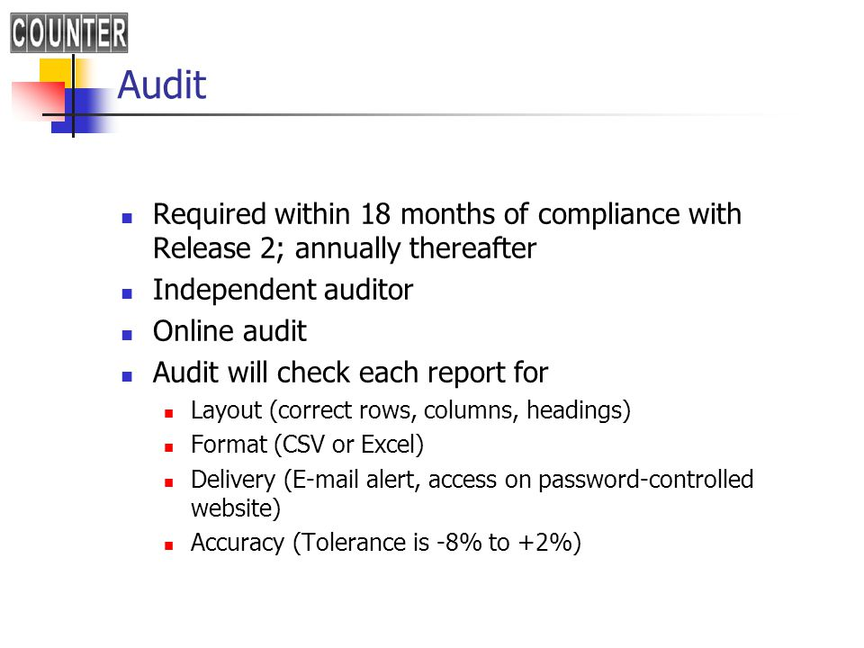 Audit Required within 18 months of compliance with Release 2; annually thereafter Independent auditor Online audit Audit will check each report for Layout (correct rows, columns, headings) Format (CSV or Excel) Delivery (E-mail alert, access on password-controlled website) Accuracy (Tolerance is -8% to +2%)