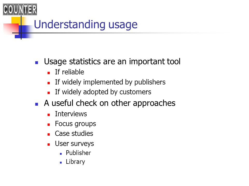 Understanding usage Usage statistics are an important tool If reliable If widely implemented by publishers If widely adopted by customers A useful check on other approaches Interviews Focus groups Case studies User surveys Publisher Library