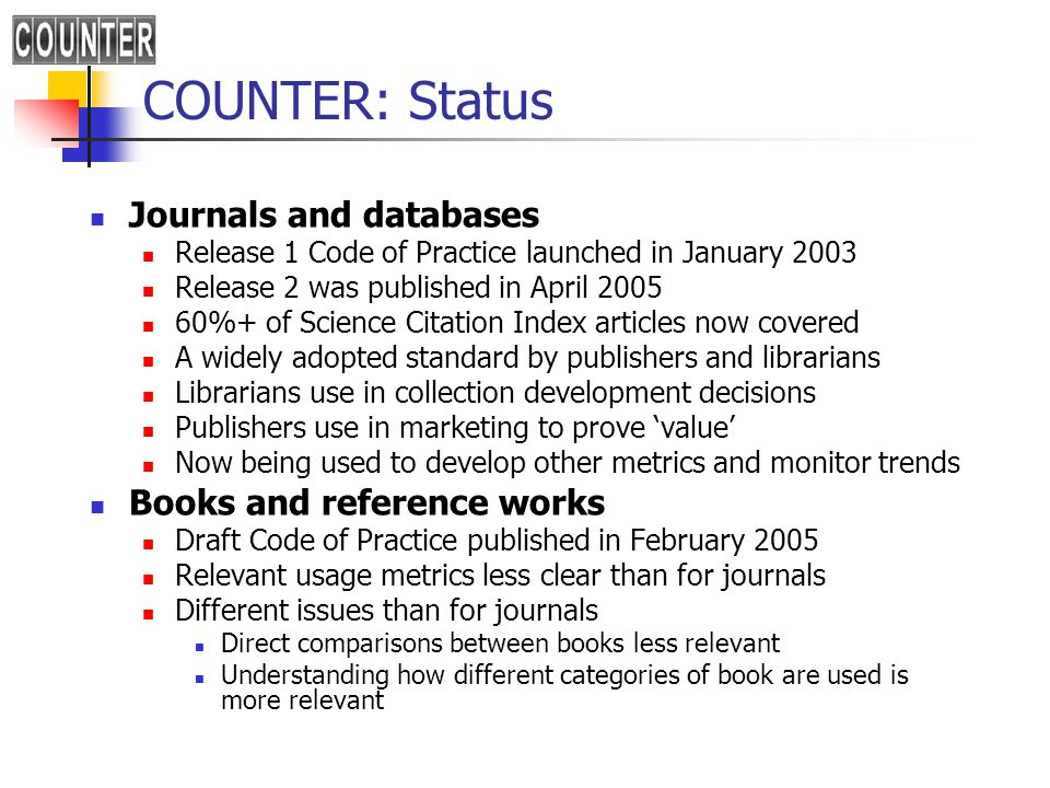 COUNTER: Status Journals and databases Release 1 Code of Practice launched in January 2003 Release 2 was published in April 2005 60%+ of Science Citation Index articles now covered A widely adopted standard by publishers and librarians Librarians use in collection development decisions Publishers use in marketing to prove 'value' Now being used to develop other metrics and monitor trends Books and reference works Draft Code of Practice published in February 2005 Relevant usage metrics less clear than for journals Different issues than for journals Direct comparisons between books less relevant Understanding how different categories of book are used is more relevant