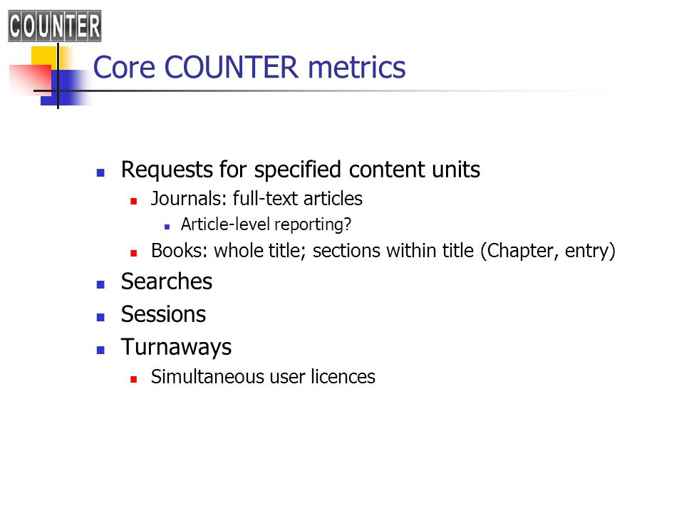 Core COUNTER metrics Requests for specified content units Journals: full-text articles Article-level reporting.