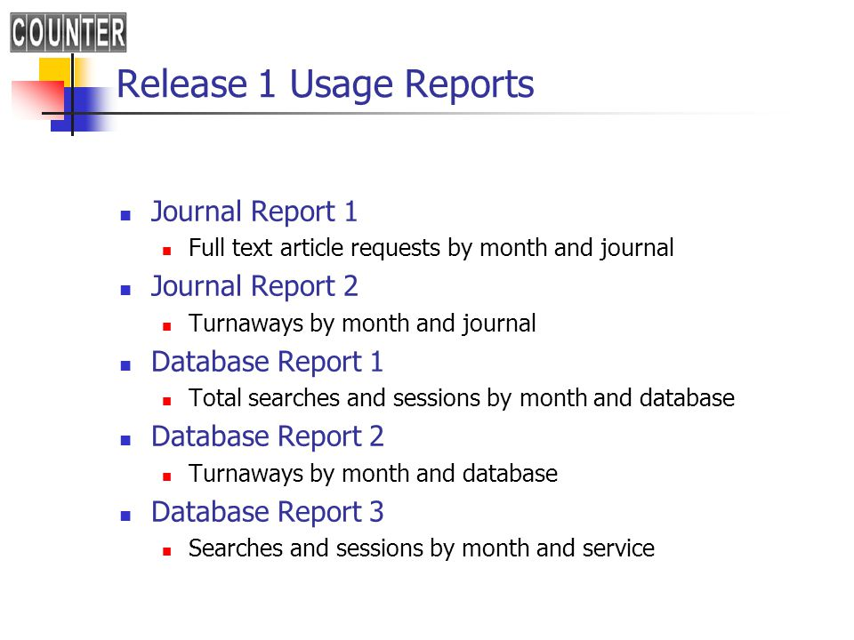 Release 1 Usage Reports Journal Report 1 Full text article requests by month and journal Journal Report 2 Turnaways by month and journal Database Report 1 Total searches and sessions by month and database Database Report 2 Turnaways by month and database Database Report 3 Searches and sessions by month and service